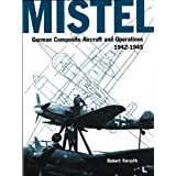 Mistel: German Composite Aircraft and Operations 1942-1945 (Luftwaffe Classics)