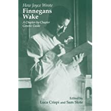 How Joyce Wrote Finnegans Wake: A Chapter-by-chapter Genetic Guide