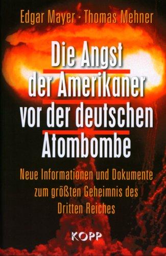 Die Angst der Amerikaner vor der deutschen Atombombe: Neue Informationen und Dokumente zum größten Geheimnis des Dritten Reiches