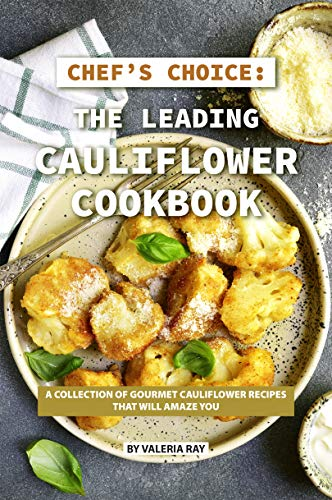 Chef's Choice: The Leading Cauliflower Cookbook: A Collection of Gourmet Cauliflower Recipes That Will Amaze You (English Edition)