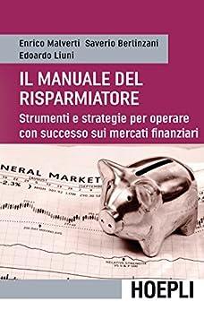 Manuale del risparmiatore: Strumenti e strategie per operare con successo sui mercati finanziari di [Malverti, Enrico, Berlinzani, Saverio, Liuni, Edoardo]