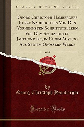 Georg Christoph Hambergers Kurze Nachrichten Von Den Vornehmsten Schriftstellern VOR Dem Sechzehnten Jahrhundert, in Einem Auszuge Aus Seinem Größern