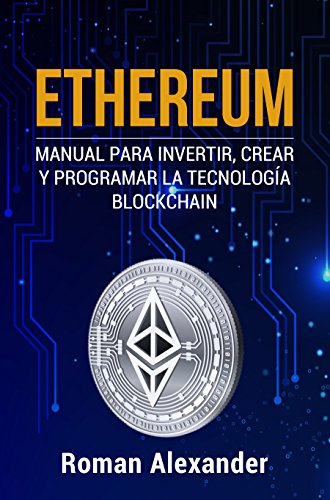 Ethereum: Manual para Invertir, crear y programar la tecnología Blockchain (cripto monedas, Bitcoin, Blockchain, Ethereum nº 1) por Roman Alexander