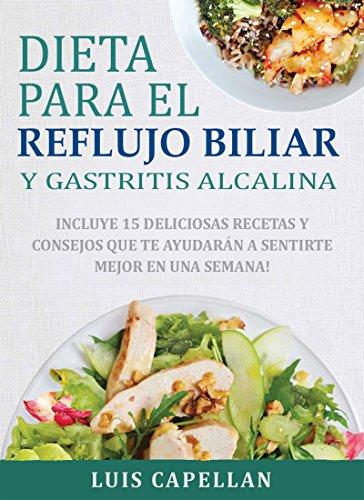 Dieta Para El Reflujo Biliar y Gastritis Alcalina: Incluye 15 Deliciosas Recetas y Consejos Que Te Ayudarán A Sentirte Mejor En Una Semana!