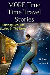 MORE True Time Travel Stories: Amazing Real Life Stories in The News (Time Travel Books Book 2)