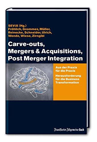 Carve-outs, Mergers & Acquisitions, Post Merger Integration: Aus der Praxis für die Praxis. Herausforderung für die Business Transformation