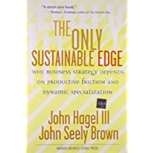 The Only Sustainable Edge: Why Business Strategy Depends On Productive Friction And Dynamic Specialization by John Hagel III, John Seely Brown (2005) Hardcover