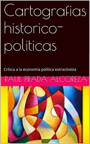 Cartografias historico-politicas: Crítica a la economía política extractivista (Arqueología y genealogía del poder nº 8) por Raul Prada Alcoreza