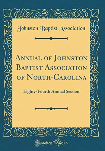 Annual of Johnston Baptist Association of North-Carolina: Eighty-Fourth Annual Session (Classic Reprint) por Johnston Baptist Association