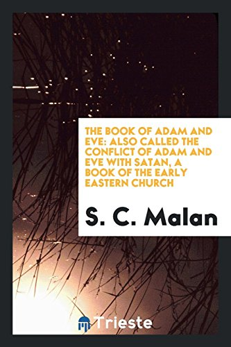 The Book of Adam and Eve: Also Called the Conflict of Adam and Eve with Satan, a Book of the Early Eastern Church