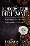 Die moderne Küche der Levante: Rezepte für Mezze-Vorspeisen und Hauptgerichte aus Israel mit Einflüssen aus Syrien, Libanon und Jordanien - Food Trend 2018