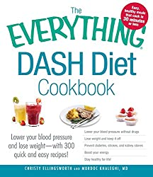 The Everything Dash Diet Cookbook: Lower Your Blood Pressure And Lose Weight - With 300 Quick And Easy Recipes! Lower Your Blood Pressure Without Boost Your Energy, And Stay Healthy For Life!