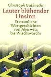 Lauter blühender Unsinn: Erstaunliche Wortgeschichten von Aberwitz bis Wischiwaschi (Beck'sche Reihe) - Christoph Gutknecht