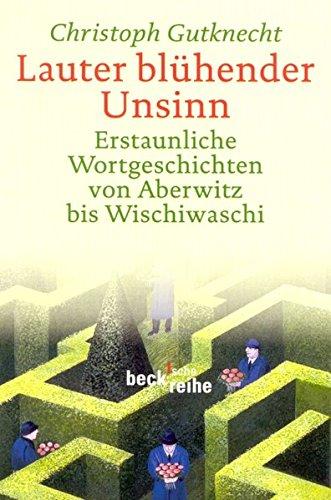 Lauter blühender Unsinn: Erstaunliche Wortgeschichten von Aberwitz bis Wischiwaschi (Beck'sche Reihe)
