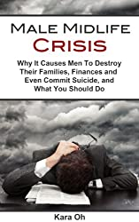 Male Midlife Crisis: Why It Causes Men To Destroy Their Families, Finances and Even Commit Suicide, and What You Should Do (English Edition)