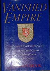 Vanished Empire: Vienna, Budapest, Prague : The Three Capital Cities of the Habsburg Empire As Seen Today by Stephen Brook (1990-01-01)