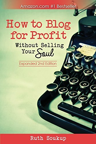 How To Blog For Profit: Without Selling Your Soul by Soukup, Ruth (July 19, 2014) Paperback