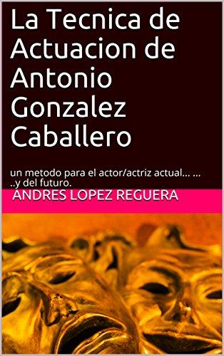 La Tecnica de Actuacion de Antonio Gonzalez Caballero: un metodo para el actor/actriz actual...  ...  ..y del futuro. por Andres Lopez Reguera