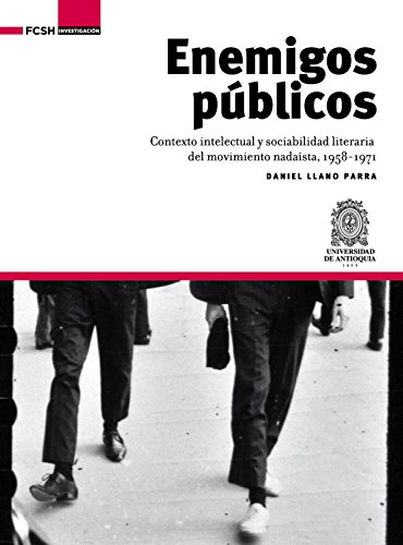 Enemigos públicos: Contexto intelectual y sociabilidad literaria del movimiento nadaísta, 1958-1971 (Investigación) por Daniel Llano Parra