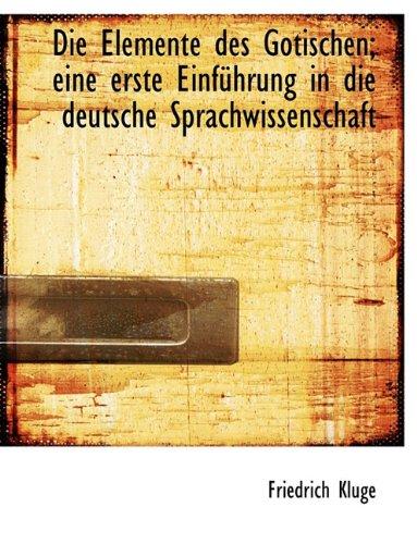 Die Elemente Des Gotischen; Eine Erste Einf Hrung in Die Deutsche Sprachwissenschaft (Gotische Elemente)
