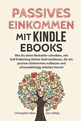Passives Einkommen mit Kindle eBooks: Wie Du einen Bestseller schreibst, mit Self-Publishing Online Geld verdienen, dir ein passives Einkommen aufbauen und ortsunabhängig arbeiten kannst