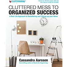 Cluttered Mess to Organized Success: A Real Life Approach to Decluttering and Tidying-Up Your Home: Includes Over 100 Charts, Graphs, Sheets and Lists