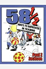 58 1/2 Ways to Improvise in Training: Improvisation Games and Activities for Workshops, Courses and Team Meetings by Paul Z. Jackson (2003-11-01) Paperback