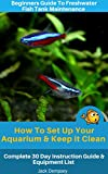 #7: Beginners Guide To Freshwater Fish Tank Maintenance: How To Set Up an Aquarium & Keep it Clean. Complete 30 Day Instruction Guide & Equipment List
