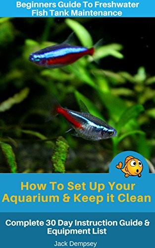 Beginners Guide To Freshwater Fish Tank Maintenance: How To Set Up an Aquarium & Keep it Clean. Complete 30 Day Instruction Guide & Equipment List (English Edition)