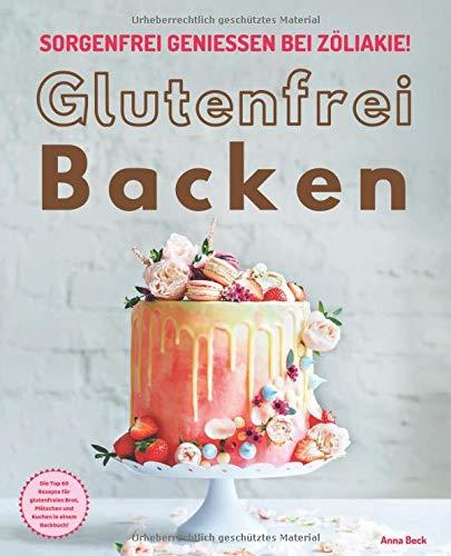 Glutenfrei Backen - sorgenfrei genießen bei Zöliakie: Die Top 60 Rezepte für glutenfreies Brot, Plätzchen und Kuchen in einem Backbuch