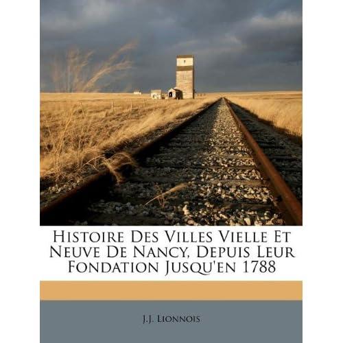 Histoire Des Villes Vielle Et Neuve de Nancy, Depuis Leur Fondation Jusqu'en 1788