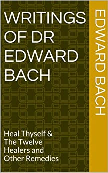 Writings of Dr Edward Bach: Heal Thyself & The Twelve Healers and Other Remedies (English Edition) par [Bach, Edward]