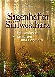 Sagenhafter Südwestharz: Die schönsten Geschichten und Legenden (Sutton Sagen & Legenden)