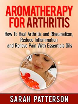 Aromatherapy for Arthritis: How To Heal Arthritis and Rheumatism, Reduce Inflammation and Relieve Pain With Essentials Oils (Aromatherapy Books Book 3) by [Patterson, Sarah]