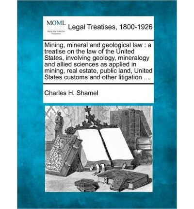 Mining, Mineral and Geological Law: A Treatise on the Law of the United States, Involving Geology, Mineralogy and Allied Sciences as Applied in Mining, Real Estate, Public Land, United States Customs and Other Litigation .... (Paperback) - Common