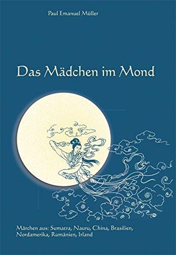 Das Mädchen im Mond: Märchen aus Sumatra, der Südsee, China, Brasilien, Nordamerika, Rumänien und Irland