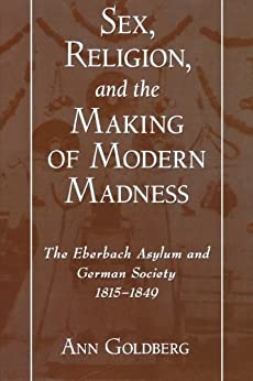 Sex, Religion, and the Making of Modern Madness: The Eberbach Asylum and German Society, 1815-1849 par [Goldberg, Ann]