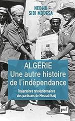 Algérie, une autre histoire de l'indépendance - Trajectoires révolutionnaires des partisans de Messali Hadj de Nedjib Sidi Moussa