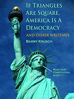 If Triangles Are Square, America Is A Democracy (And Other Writings) by [Krusch, Barry]