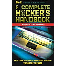 A Complete Hacker's Handbook: Everything You Need to Know About Hacking in the Age of the Web