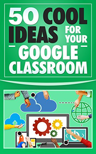 Google Classroom: 50 Cool Ideas for Your Google Classroom  (2017 Updated User Guide, Google Guide, Google Drive, Google Classrooms, Google Apps, tips and tricks) (English (App Ideen Coole)