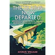 The Trains Now Departed: Sixteen Excursions into the Lost Delights of Britain's Railways by Michael Williams (7-May-2015) Hardcover