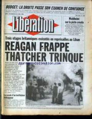 LIBERATION [No 1529] du 18/04/1986 - BUDGET - LA DROITE PASSE SON EXAMEN DE CONFIANCE - WADLHEIM - SUR LA PISTE CROATE - TROIS OTAGES BRITANNIQUES EXECUTES EN REPRESAILLES AU LIBAN - REAGAN FRAPPE - THATCHER TRINQUE - LA CAVALE D'UN INSTITUTEUR KIDNAPPEUR - JEAN-PIERRE BERNARD.