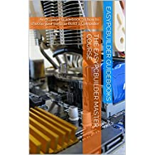 The EasyPCBuilder MASTER COURSE: The Best Guidebook - How to choose parts to Build a Computer (English Edition)