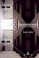 Background Noise: Perspectives on Sound Art by Brandon LaBelle (2006-04-01)