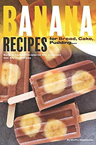 Banana Recipes for Bread, Cake, Pudding... Banana Everything!: Banana Packed