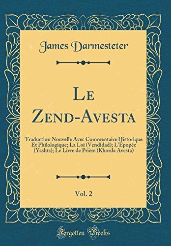 Le Zend-Avesta, Vol. 2: Traduction Nouvelle Avec Commentaire Historique Et Philologique; La Loi (Vendidad); l'Épopée (Yashts); Le Livre de Prière (Khorda Avesta) (Classic Reprint) par James Darmesteter