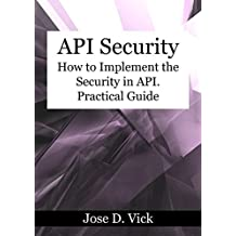 API Security: How to Implement the Security in API. Practical Guide. (English Edition)