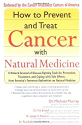 How to Prevent and Treat Cancer with Natural Medicine: A Natural Arsenal of Disease-fighting Tools for Prevention, Treatment, and Coping with Side Effects