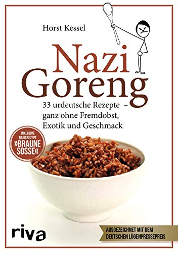 Nazi Goreng: 33 urdeutsche Rezepte - ganz ohne Fremdobst, Exotik und Geschmack -